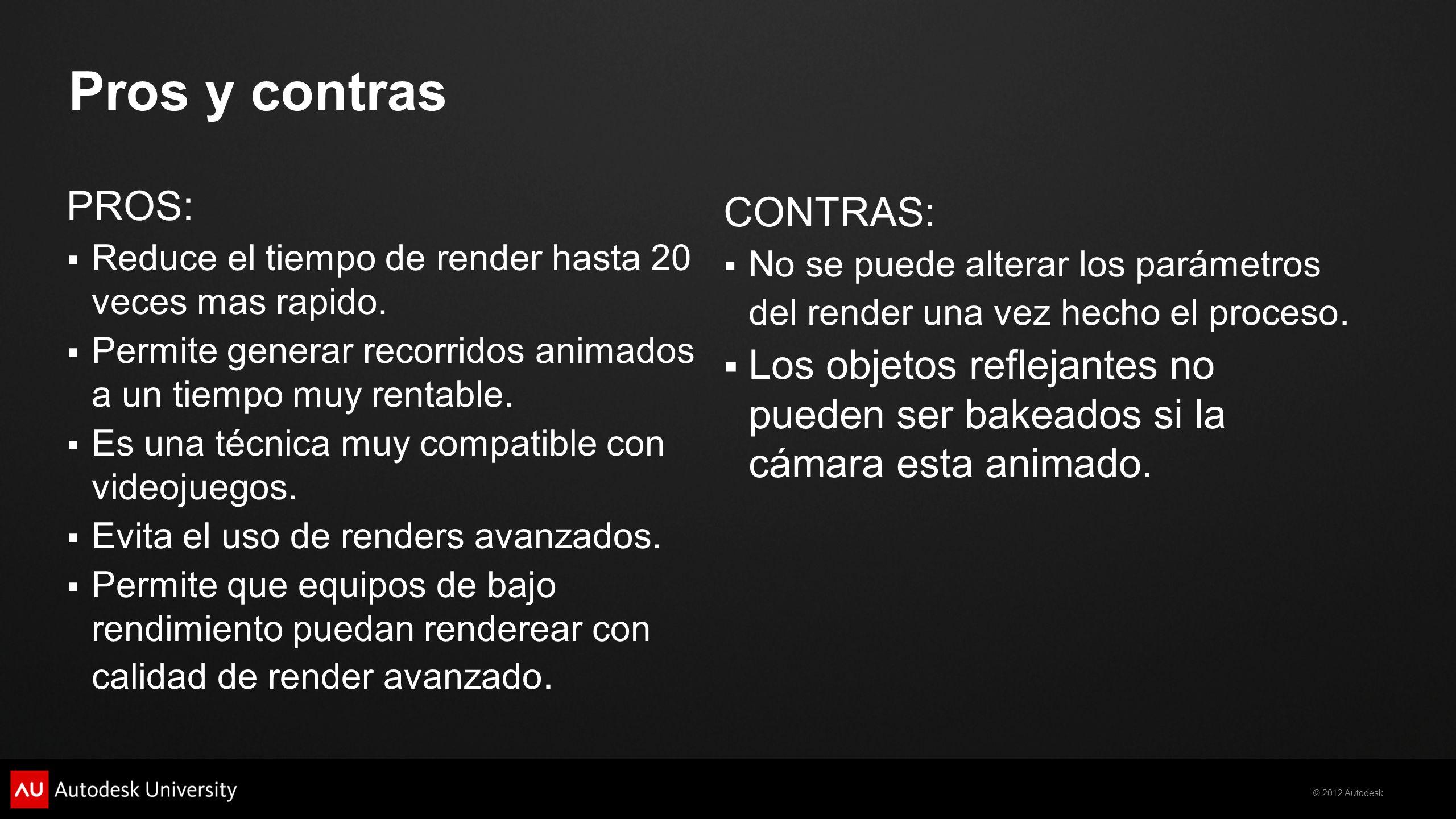 © 2012 Autodesk Pros y contras PROS: Reduce el tiempo de render hasta 20 veces mas rapido. Permite generar recorridos animados a un tiempo muy rentabl