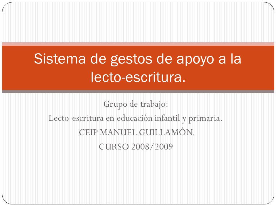 Grupo de trabajo: Lecto-escritura en educación infantil y primaria. CEIP MANUEL GUILLAMÓN. CURSO 2008/2009 Sistema de gestos de apoyo a la lecto-escri