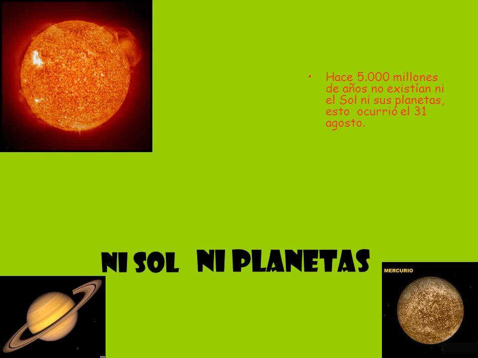 ni planetas Hace 5.000 millones de años no existían ni el Sol ni sus planetas, esto ocurrió el 31 agosto. Ni sol