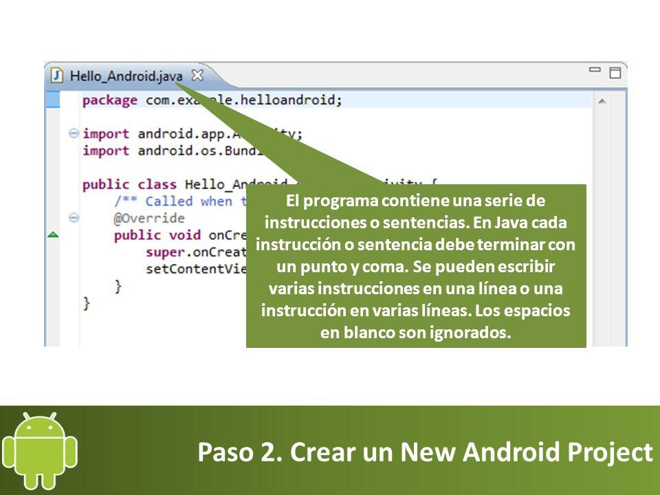 Paso 2. Crear un New Android Project El programa contiene una serie de instrucciones o sentencias. En Java cada instrucción o sentencia debe terminar