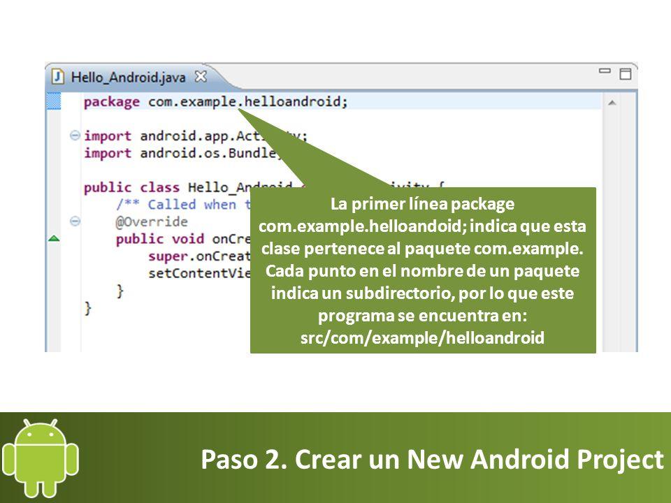 Paso 2. Crear un New Android Project La primer línea package com.example.helloandoid; indica que esta clase pertenece al paquete com.example. Cada pun