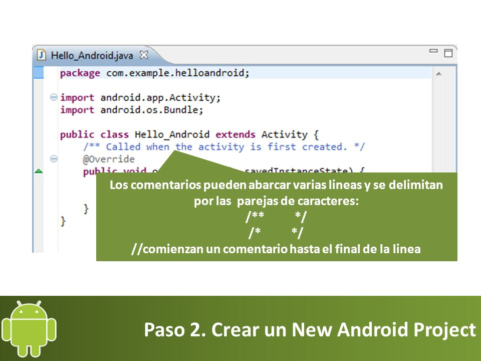 Paso 2. Crear un New Android Project Los comentarios pueden abarcar varias lineas y se delimitan por las parejas de caracteres: /** */ /* */ //comienz