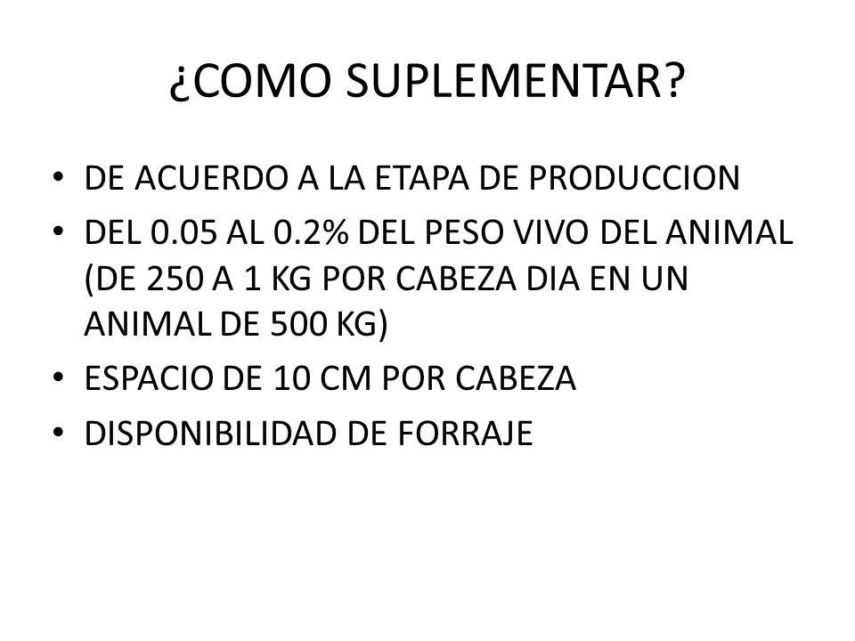 ¿COMO SUPLEMENTAR? DE ACUERDO A LA ETAPA DE PRODUCCION DEL 0.05 AL 0.2% DEL PESO VIVO DEL ANIMAL (DE 250 A 1 KG POR CABEZA DIA EN UN ANIMAL DE 500 KG)