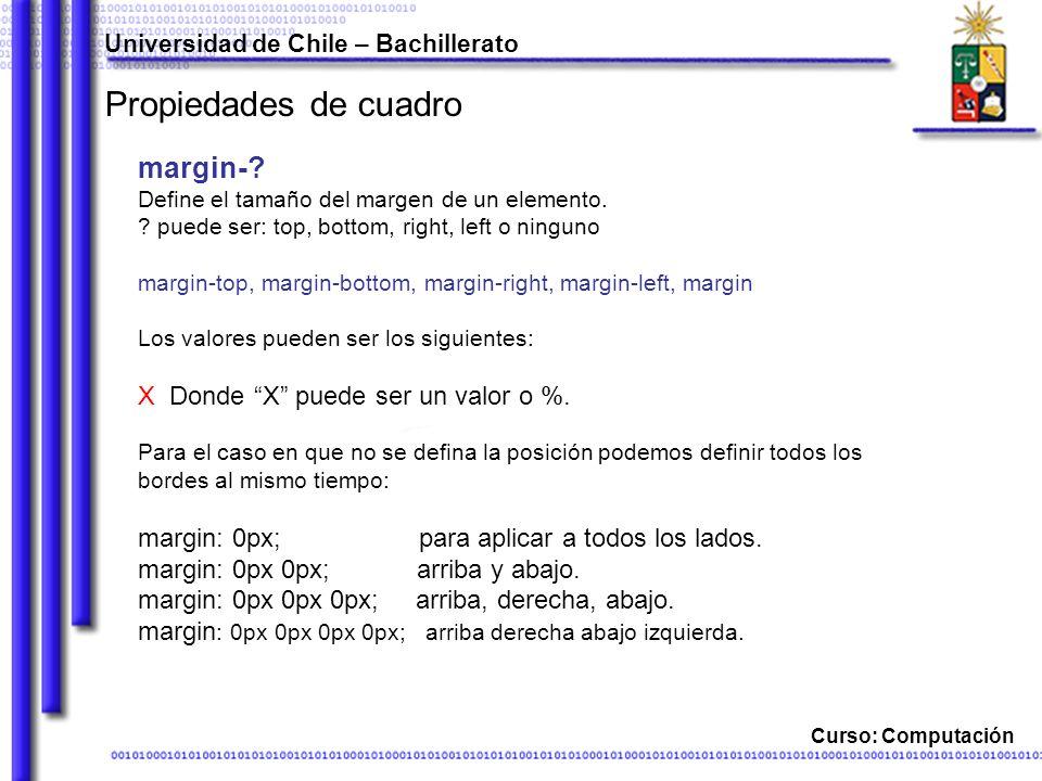 Universidad de Chile – Bachillerato Curso: Computación Propiedades de cuadro margin-? Define el tamaño del margen de un elemento. ? puede ser: top, bo