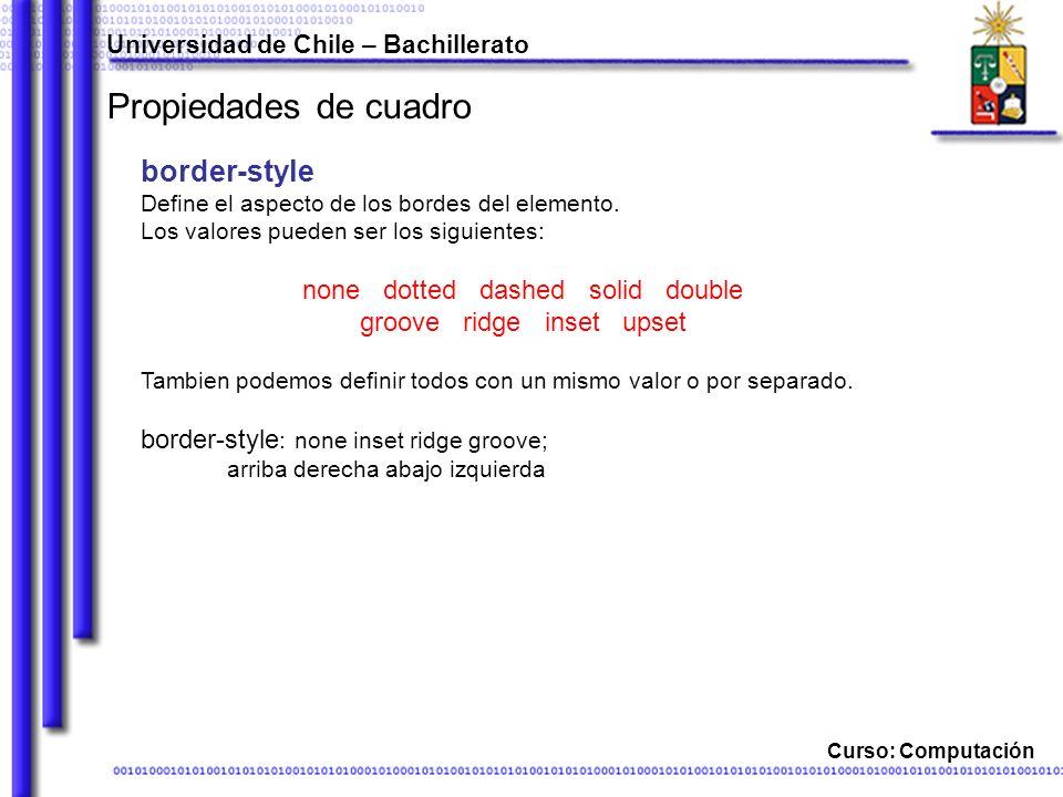 Universidad de Chile – Bachillerato Curso: Computación Propiedades de cuadro border-style Define el aspecto de los bordes del elemento.