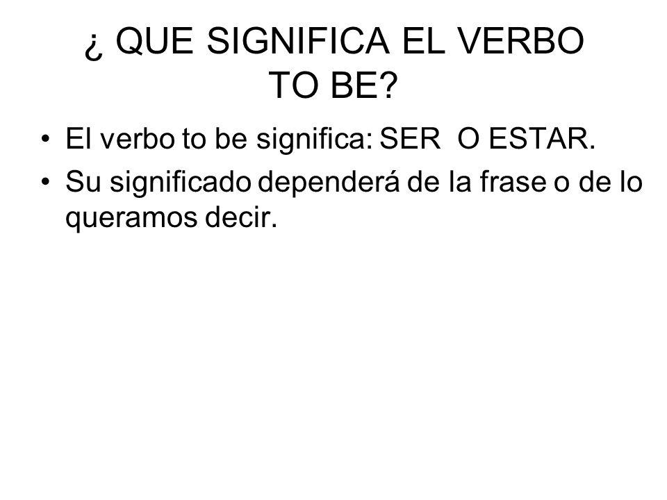 ¿ QUE SIGNIFICA EL VERBO TO BE? El verbo to be significa: SER O ESTAR. Su significado dependerá de la frase o de lo queramos decir.