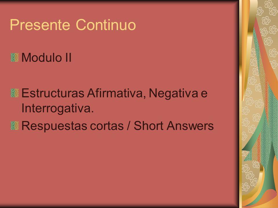 Presente Continuo Modulo II Estructuras Afirmativa, Negativa e Interrogativa. Respuestas cortas / Short Answers