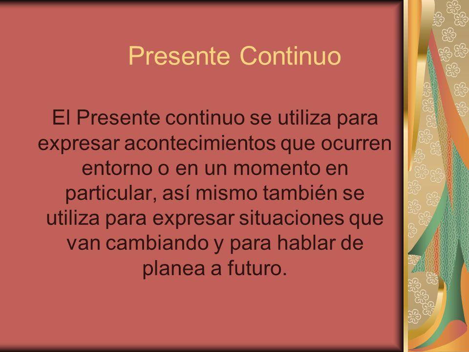 Presente Continuo El Presente continuo se utiliza para expresar acontecimientos que ocurren entorno o en un momento en particular, así mismo también s