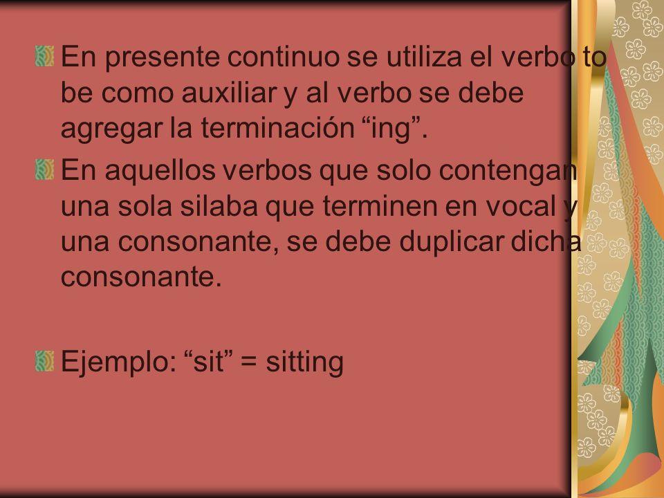 En presente continuo se utiliza el verbo to be como auxiliar y al verbo se debe agregar la terminación ing. En aquellos verbos que solo contengan una