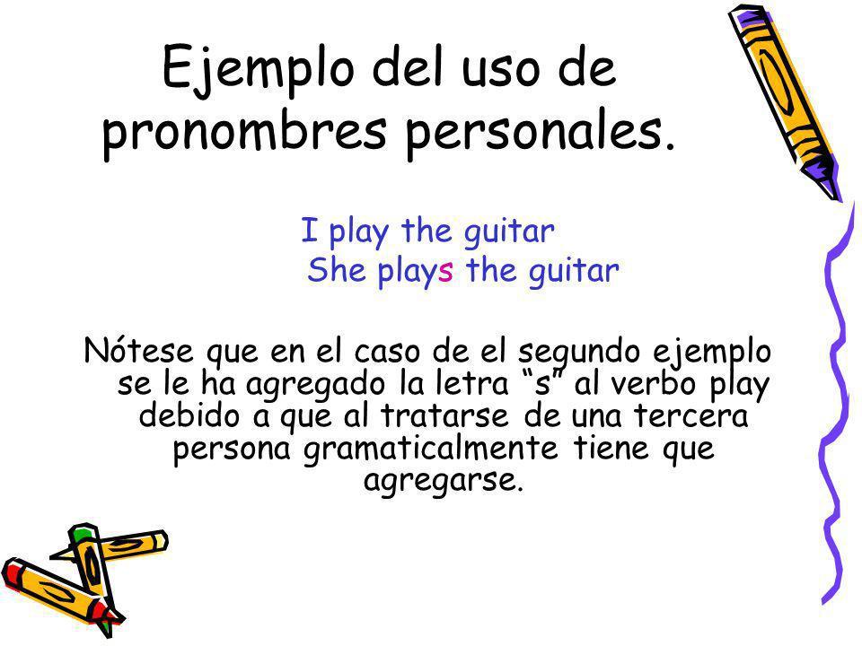 Ejemplo del uso de pronombres personales. I play the guitar She plays the guitar Nótese que en el caso de el segundo ejemplo se le ha agregado la letr