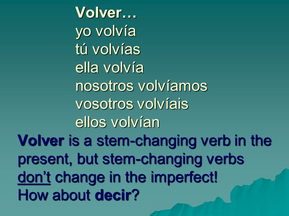 Volver… yo volvía tú volvías ella volvía nosotros volvíamos vosotros volvíais ellos volvían Volver is a stem-changing verb in the present, but stem-changing verbs dont change in the imperfect.