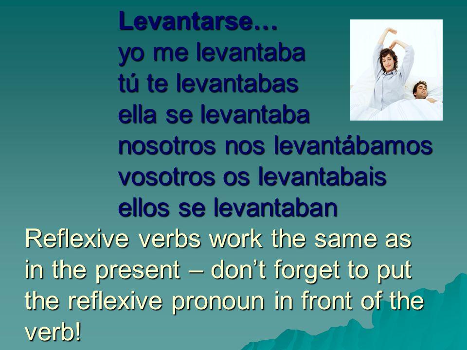 Levantarse… yo me levantaba tú te levantabas ella se levantaba nosotros nos levantábamos vosotros os levantabais ellos se levantaban Reflexive verbs work the same as in the present – dont forget to put the reflexive pronoun in front of the verb!