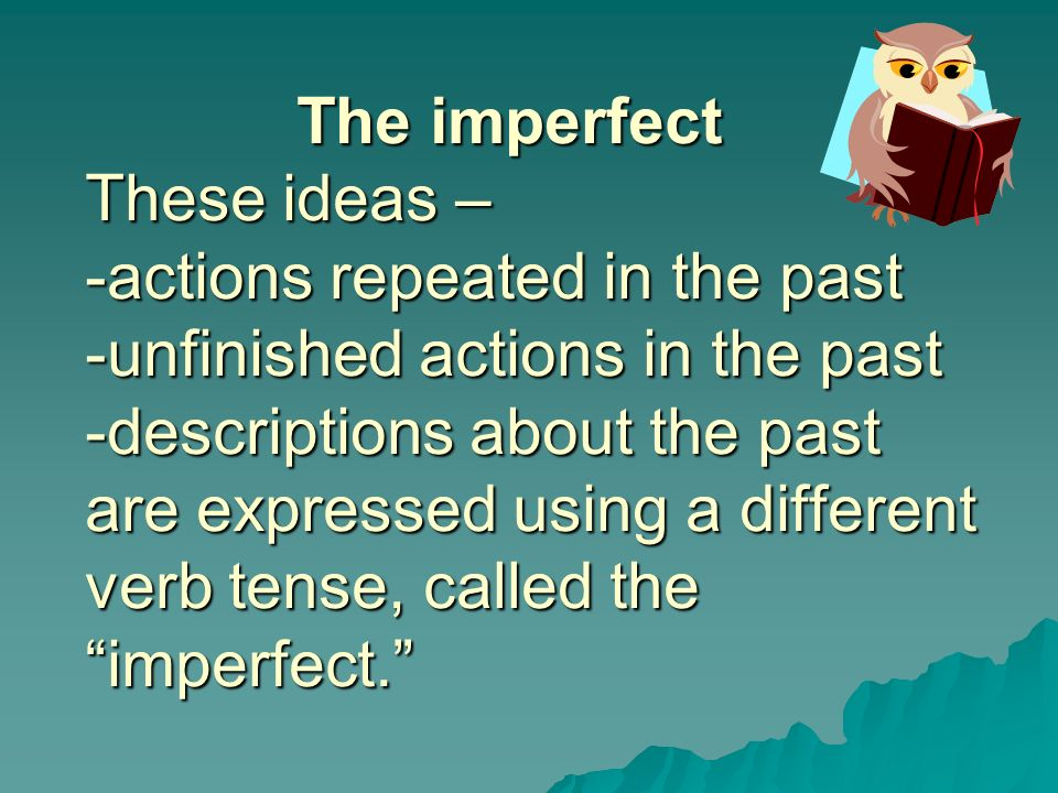 The imperfect These ideas – -actions repeated in the past -unfinished actions in the past -descriptions about the past are expressed using a different verb tense, called the imperfect.