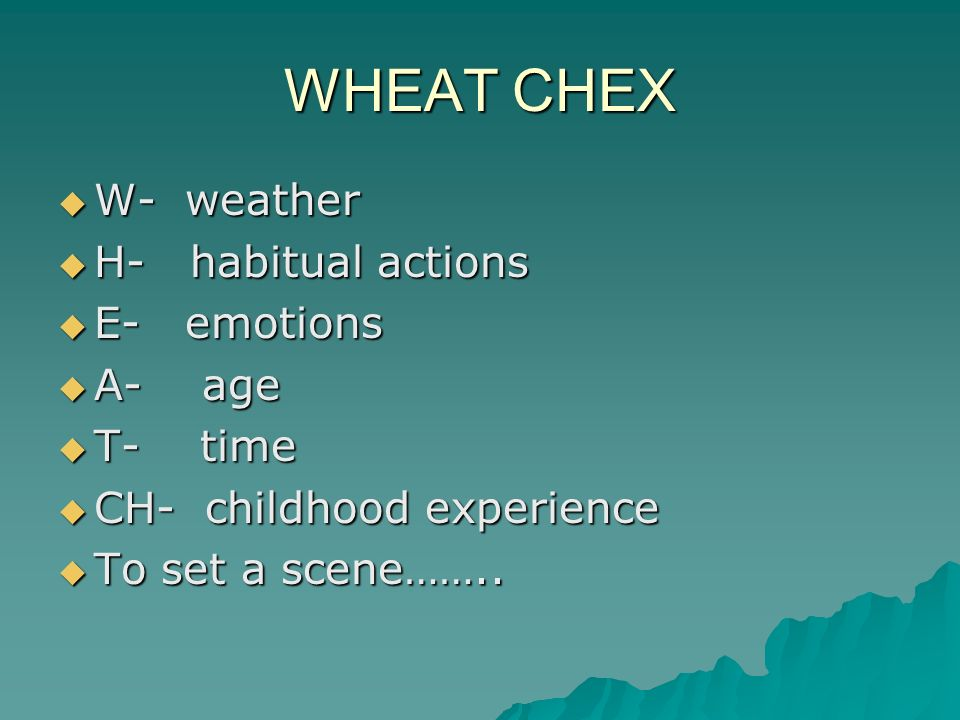 WHEAT CHEX W- weather W- weather H- habitual actions H- habitual actions E- emotions E- emotions A- age A- age T- time T- time CH- childhood experience CH- childhood experience To set a scene……..
