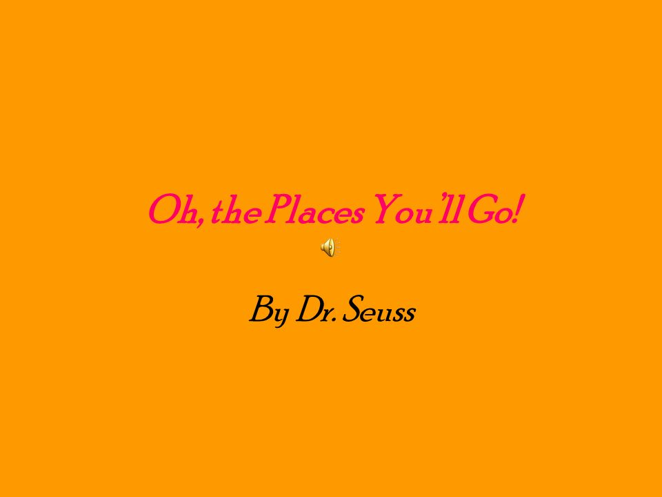 Oh, the Places Youll Go! By Dr. Seuss
