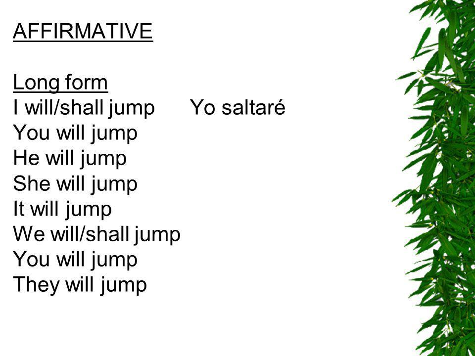 AFFIRMATIVE Long form I will/shall jump Yo saltaré You will jump He will jump She will jump It will jump We will/shall jump You will jump They will ju