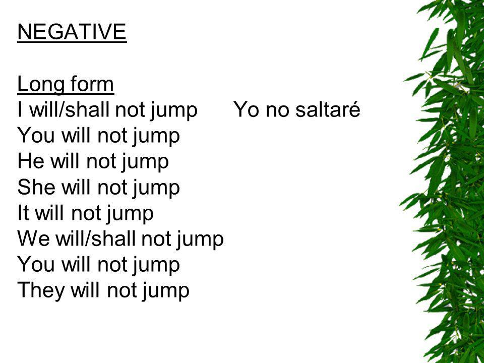 NEGATIVE Long form I will/shall not jump Yo no saltaré You will not jump He will not jump She will not jump It will not jump We will/shall not jump You will not jump They will not jump