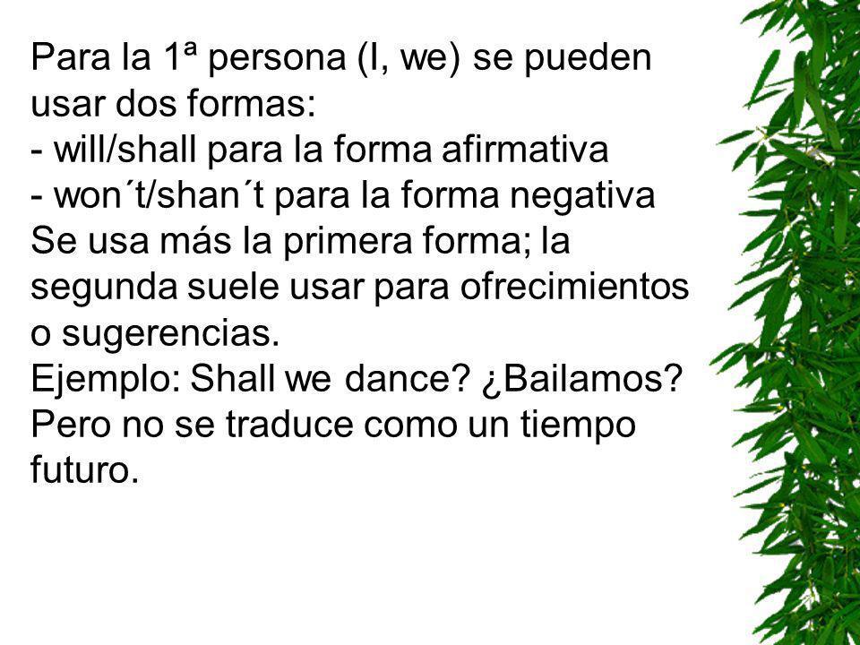 Para la 1ª persona (I, we) se pueden usar dos formas: - will/shall para la forma afirmativa - won´t/shan´t para la forma negativa Se usa más la primera forma; la segunda suele usar para ofrecimientos o sugerencias.