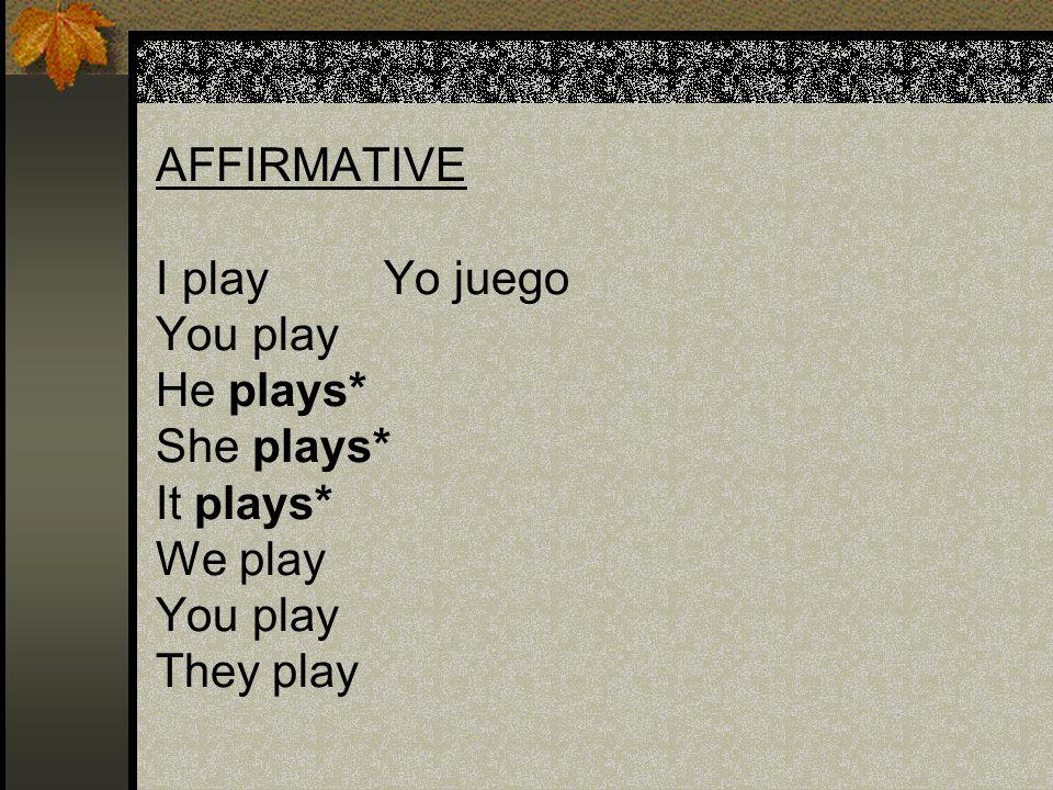 AFFIRMATIVE I play Yo juego You play He plays* She plays* It plays* We play You play They play