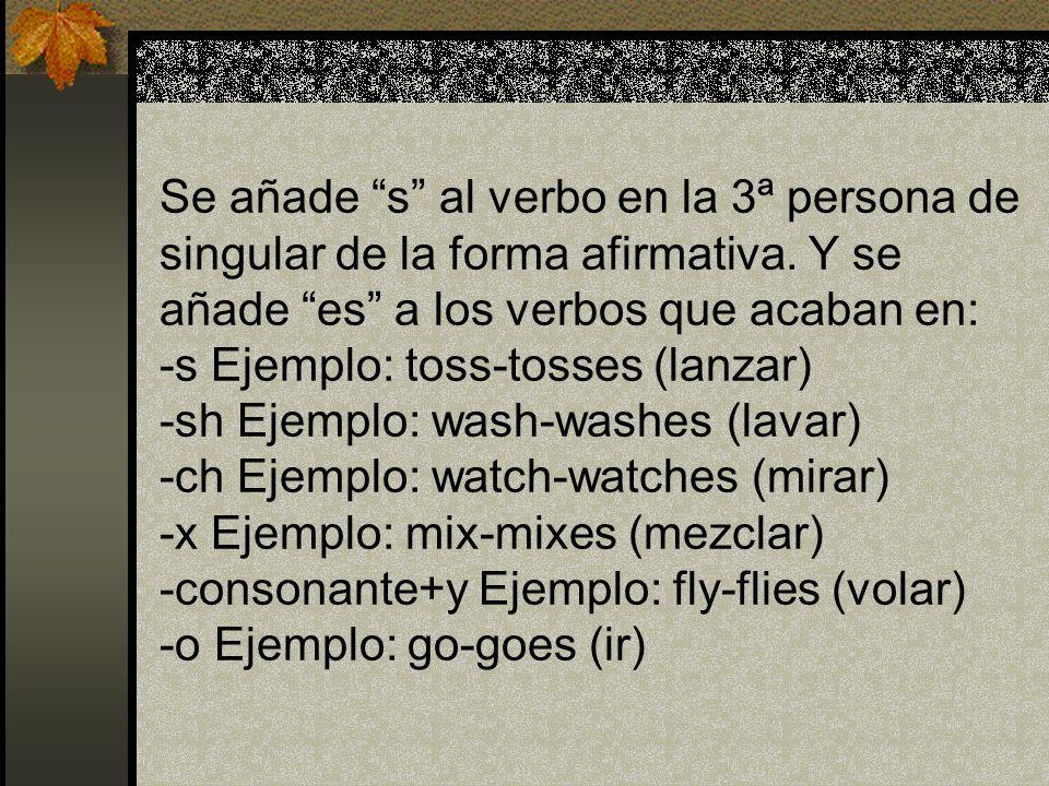 Se añade s al verbo en la 3ª persona de singular de la forma afirmativa. Y se añade es a los verbos que acaban en: -s Ejemplo: toss-tosses (lanzar) -s