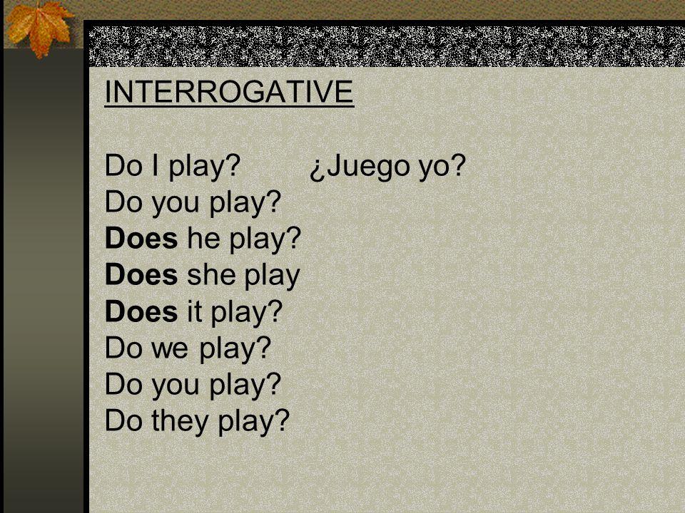 INTERROGATIVE Do I play? ¿Juego yo? Do you play? Does he play? Does she play Does it play? Do we play? Do you play? Do they play?
