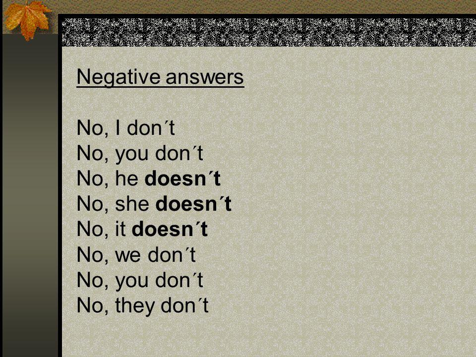 Negative answers No, I don´t No, you don´t No, he doesn´t No, she doesn´t No, it doesn´t No, we don´t No, you don´t No, they don´t