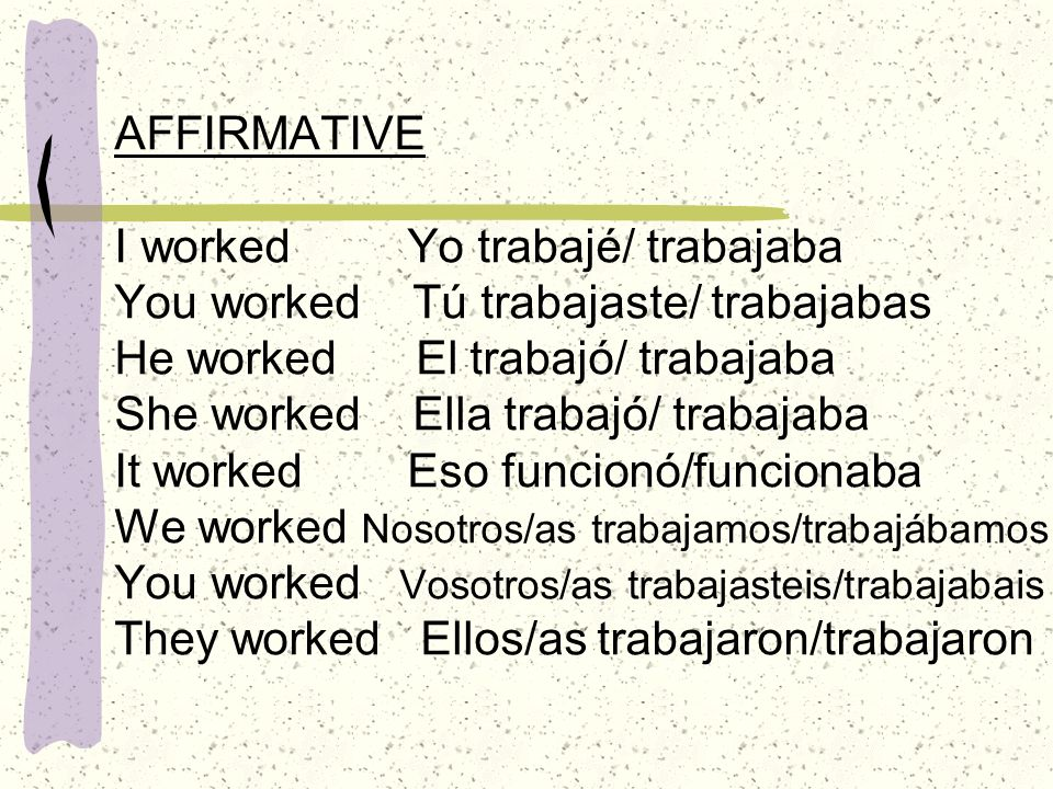 AFFIRMATIVE I worked Yo trabajé/ trabajaba You worked Tú trabajaste/ trabajabas He worked El trabajó/ trabajaba She worked Ella trabajó/ trabajaba It