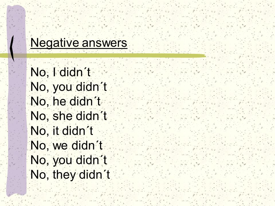 Negative answers No, I didn´t No, you didn´t No, he didn´t No, she didn´t No, it didn´t No, we didn´t No, you didn´t No, they didn´t
