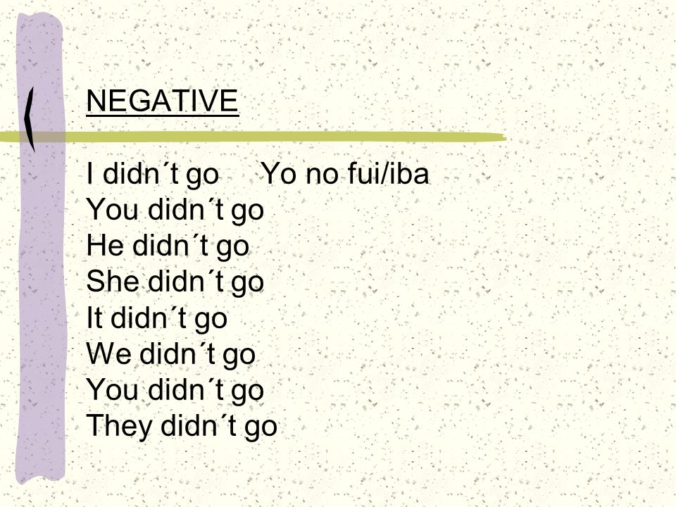 NEGATIVE I didn´t go Yo no fui/iba You didn´t go He didn´t go She didn´t go It didn´t go We didn´t go You didn´t go They didn´t go