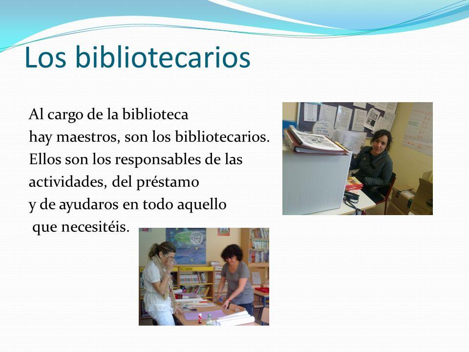 Los bibliotecarios Al cargo de la biblioteca hay maestros, son los bibliotecarios. Ellos son los responsables de las actividades, del préstamo y de ay