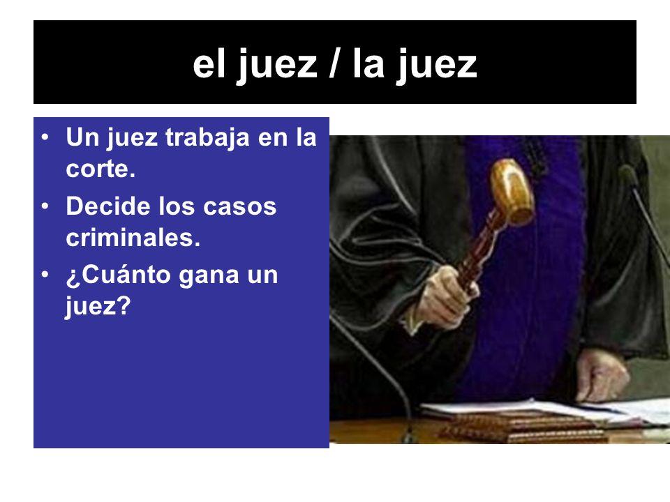 el juez / la juez Un juez trabaja en la corte. Decide los casos criminales. ¿Cuánto gana un juez?