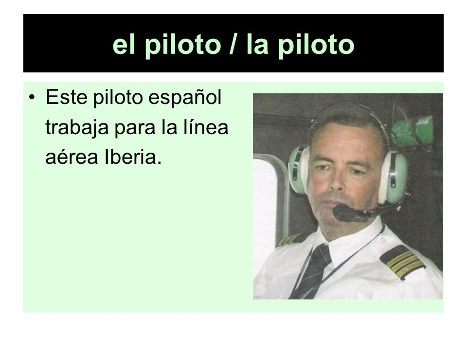 el piloto / la piloto Este piloto español trabaja para la línea aérea Iberia.