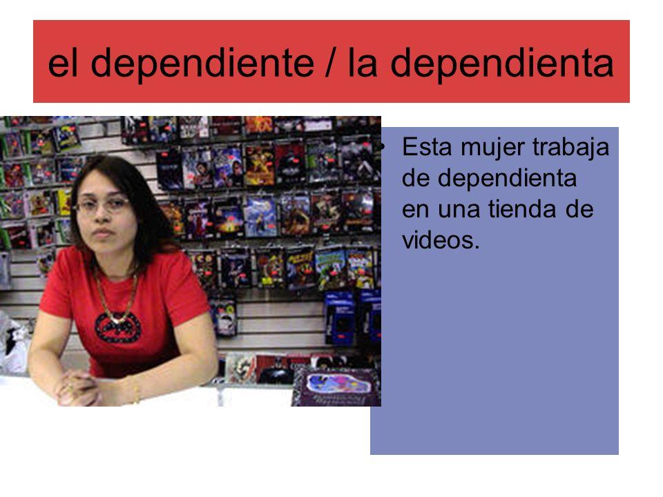 el dependiente / la dependienta Esta mujer trabaja de dependienta en una tienda de videos.