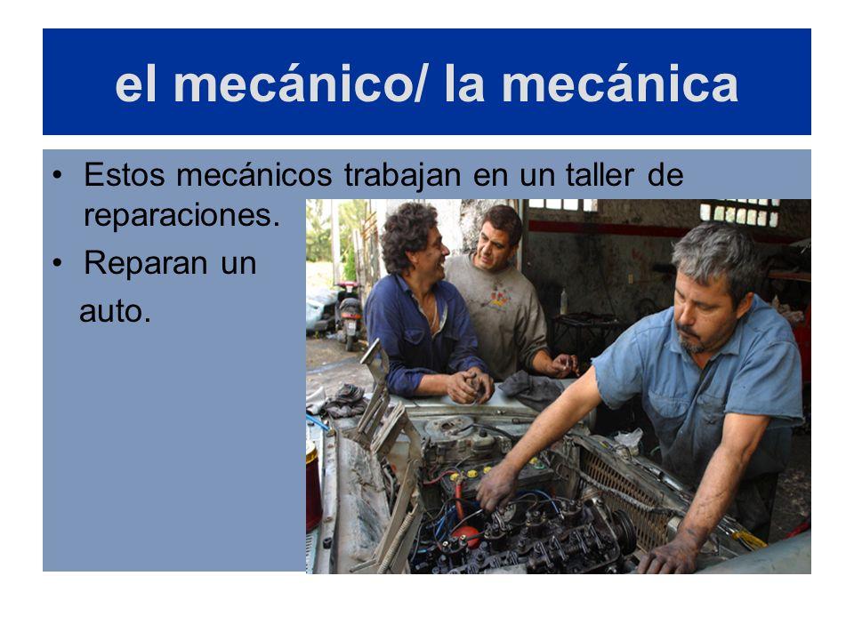el mecánico/ la mecánica Estos mecánicos trabajan en un taller de reparaciones. Reparan un auto.