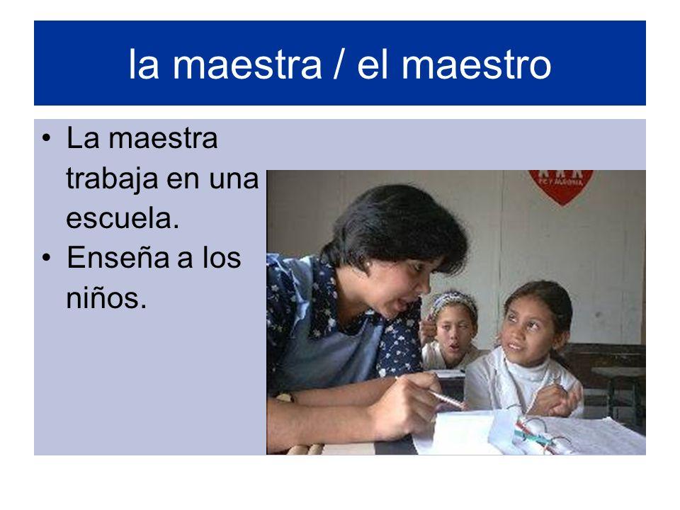 la maestra / el maestro La maestra trabaja en una escuela. Enseña a los niños.