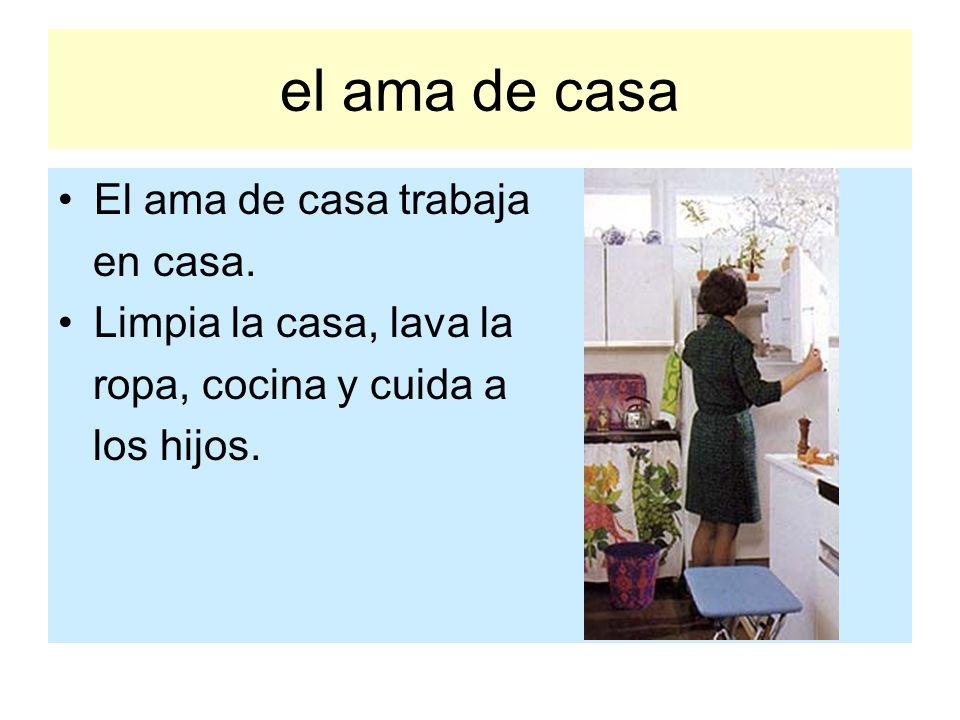 el ama de casa El ama de casa trabaja en casa. Limpia la casa, lava la ropa, cocina y cuida a los hijos.