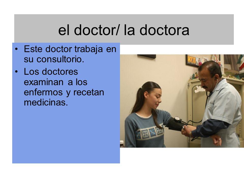 el doctor/ la doctora Este doctor trabaja en su consultorio. Los doctores examinan a los enfermos y recetan medicinas.