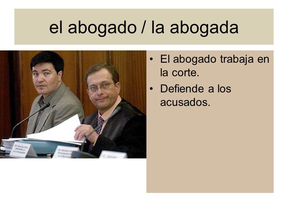 el abogado / la abogada El abogado trabaja en la corte. Defiende a los acusados.