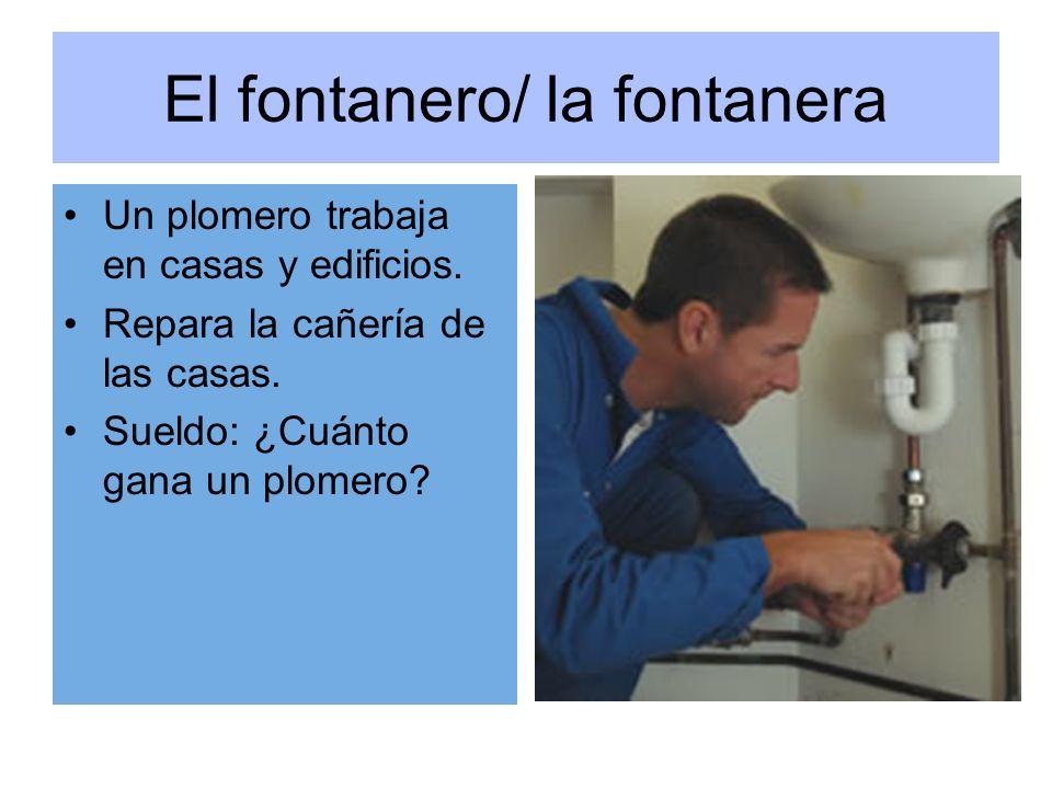 El fontanero/ la fontanera Un plomero trabaja en casas y edificios. Repara la cañería de las casas. Sueldo: ¿Cuánto gana un plomero?