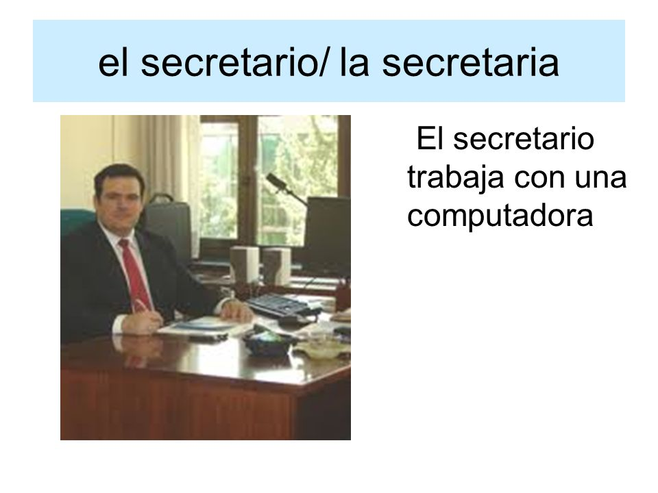 el secretario/ la secretaria El secretario trabaja con una computadora