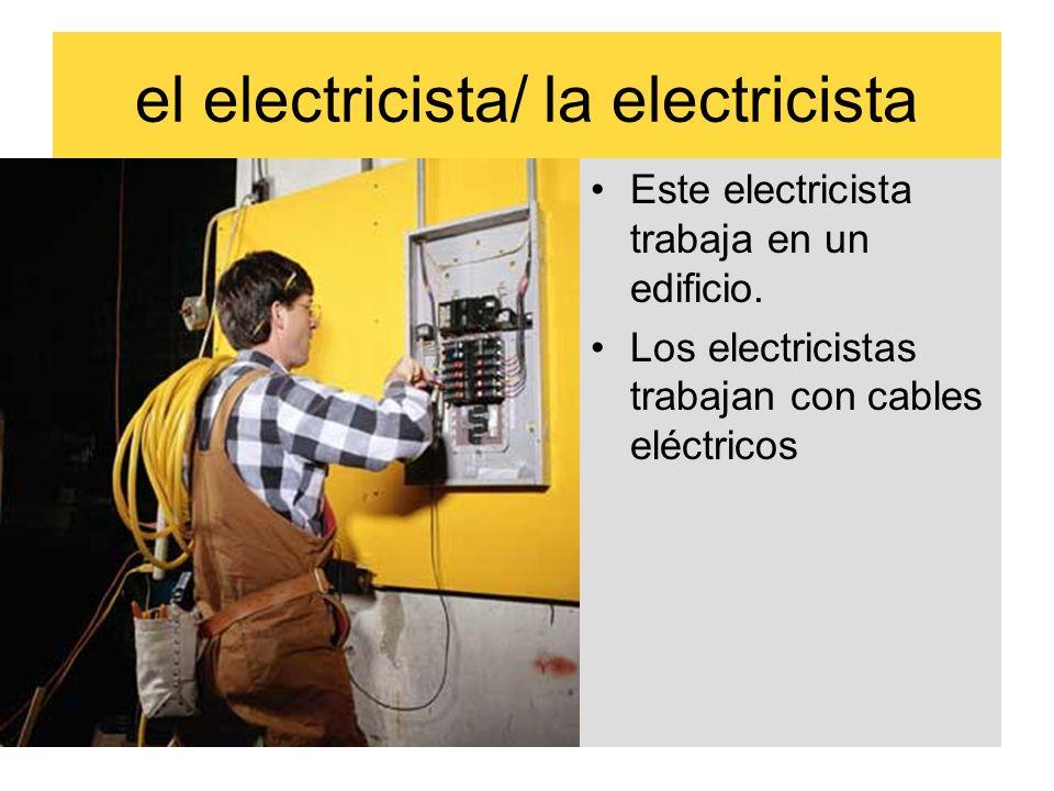 el electricista/ la electricista Este electricista trabaja en un edificio. Los electricistas trabajan con cables eléctricos