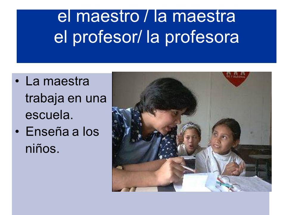 el maestro / la maestra el profesor/ la profesora La maestra trabaja en una escuela. Enseña a los niños.