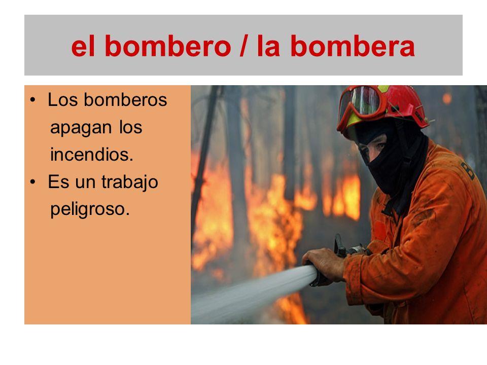 el bombero / la bombera Los bomberos apagan los incendios. Es un trabajo peligroso.