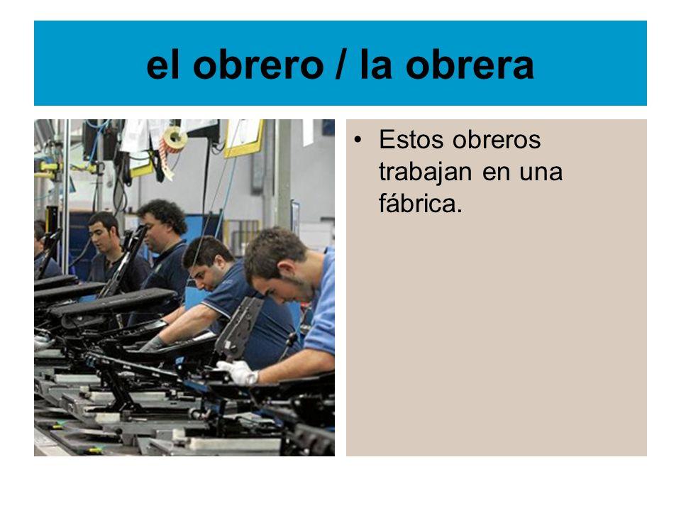 el obrero / la obrera Estos obreros trabajan en una fábrica.