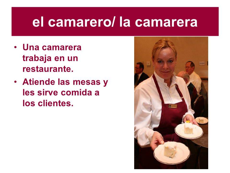 el camarero/ la camarera Una camarera trabaja en un restaurante. Atiende las mesas y les sirve comida a los clientes.