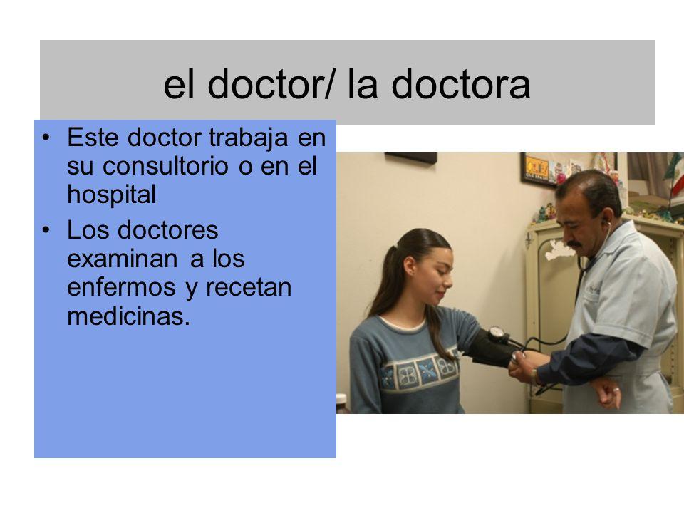 el doctor/ la doctora Este doctor trabaja en su consultorio o en el hospital Los doctores examinan a los enfermos y recetan medicinas.