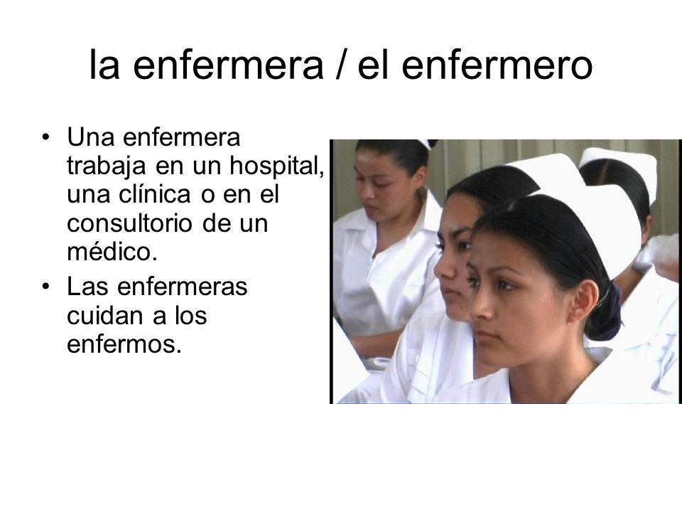 la enfermera / el enfermero Una enfermera trabaja en un hospital, una clínica o en el consultorio de un médico. Las enfermeras cuidan a los enfermos.