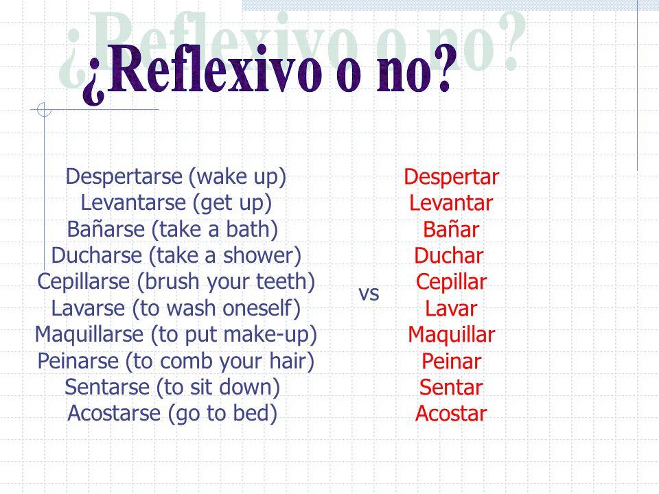 Despertarse (wake up) Levantarse (get up) Bañarse (take a bath) Ducharse (take a shower) Cepillarse (brush your teeth) Lavarse (to wash oneself) Maquillarse (to put make-up) Peinarse (to comb your hair) Sentarse (to sit down) Acostarse (go to bed) Despertar Levantar Bañar Duchar Cepillar Lavar Maquillar Peinar Sentar Acostar vs