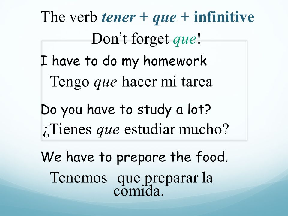 hacer mi tarea ¿Tienes Tenemos I have to do my homework Tengoque Do you have to study a lot? queestudiar mucho? We have to prepare the food. que prepa