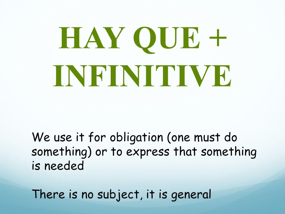 HAY QUE + INFINITIVE We use it for obligation (one must do something) or to express that something is needed There is no subject, it is general